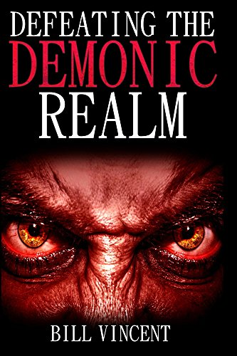 Book: Defeating the Demonic Realm - Revelations of Demonic Spirits & Curses by Bill Vincent