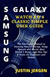 SAMSUNG GALAXY WATCH 4 & 4 CLASSIC SIMPLE USER GUIDE: The Illustrative Manual to Knowing How to Startup, Setup, Operate and Master Your Watch 4 Device with New Tips & Tricks for Beginners and Seniors