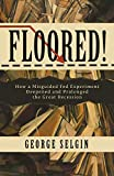 Floored!: How a Misguided Fed Experiment Deepened and Prolonged the Great Recession
