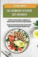 Das Ultimative Ketogene Diaet-Kochbuch: Einfache und leckere Rezepte zum Abnehmen und Cholesterin senken mit Low Carb und High Fat Rezepten. Nehmen Sie ab, heilen Sie Ihren Koerper, gewinnen Sie Ihr Selbstvertrauen mit koestlichen Gerichten zurueck (The Ultim