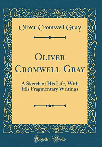 Oliver Cromwell Gray: A Sketch of His Life, With His Fragmentary Writings (Classic Reprint)