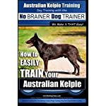 Australian Kelpie Training | Dog Training with the No BRAINER Dog TRAINER ~ We Make it THAT Easy!: How to EASILY TRAIN Your Australian Kelpie
