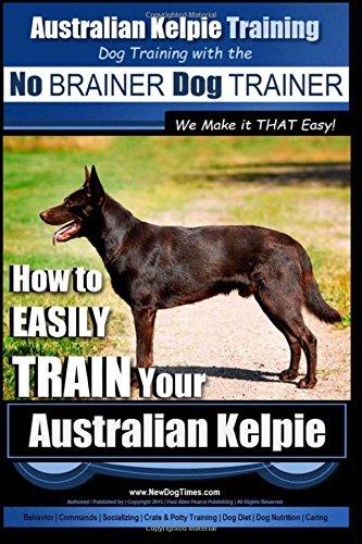 Australian Kelpie Training | Dog Training with the No BRAINER Dog TRAINER ~ We Make it THAT Easy!: How to EASILY TRAIN Your Australian Kelpie 1