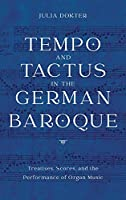 Tempo and Tactus in the German Baroque: Treatises, Scores, and the Performance of Organ Music (Eastman Studies in Music)