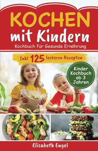 Kochen mit Kindern: Kochbuch für gesunde Ernährung Inkl. 125 leckeren Rezepten (Kinder Kochbuch ab 3 Jahren)
