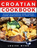 Croatian Cookbook: 30 Easy & Flavorful Home Cooking Cuisine from Croatia to Your Table