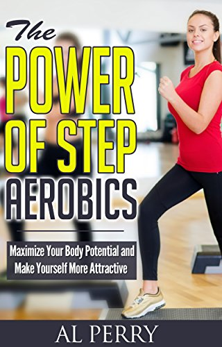 The Power of Step Aerobics: Maximize Your Body Potential and Make Yourself More Attractive (English Edition)