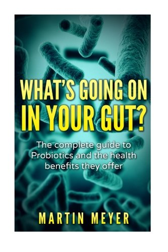 What's going on in your gut?: The complete guide to Probiotics and the health benefits they offer