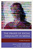 The Praxis of Social Inequality in Media: A Global Perspective (Communication, Globalization, and Cultural Identity)