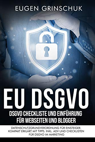 EU-DSGVO kompakt: DSGVO Checkliste und Einführung für Webseiten und Blogger. Datenschutzgrundverordnung für Einsteiger. Kompakt erklärt mit Tipps. Inkl. ADV und Checklisten für DSGVO im Marketing