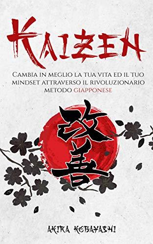 Kaizen: Cambia in meglio la tua Vita ed il tuo Mindset attraverso il Rivoluzionario Metodo Giapponese