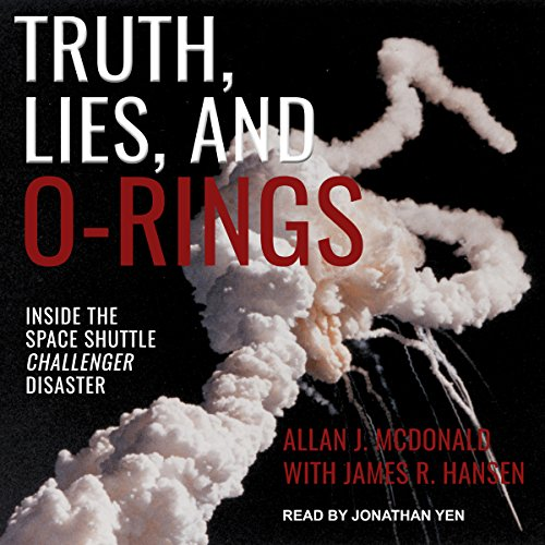 Truth, Lies, and O-Rings     Inside the Space Shuttle Challenger Disaster              Written by:                                                                                                                                 Allan J. McDonald,                                                                                        James R. Hansen - contributor                               Narrated by:                                                                                                                                 Jonathan Yen                      Length: 26 hrs and 32 mins     1 rating     Overall 5.0