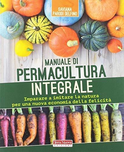 Manuale di permacultura integrale. Imparare a imitare la natura per una nuova economia della felicità