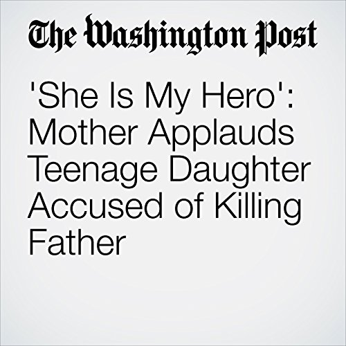'She Is My Hero': Mother Applauds Teenage Daughter Accused of Killing Father audiobook cover art