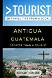 Greater Than a Tourist – Antigua Guatemala: 50 Travel Tips from a Local...
