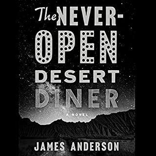 The Never-Open Desert Diner     A Novel              Written by:                                                                                                                                 James Anderson                               Narrated by:                                                                                                                                 Kirby Heyborne                      Length: 10 hrs and 14 mins     1 rating     Overall 4.0