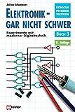 Elektronik gar nicht schwer, Bd.3, Experimente mit moderner Digitaltechnik: Entdecken - probieren - verstehen