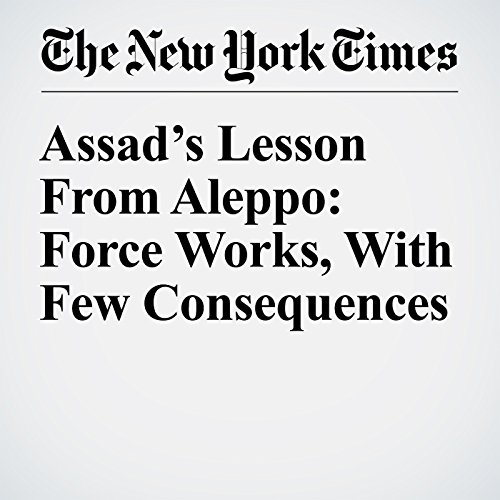 Assad's Lesson From Aleppo: Force Works, With Few Consequences cover art