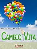 Cambio Vita. Manuale Pratico per Chi Intende Scardinare la Routine, Cambiare Lavoro e Trasferirsi in...