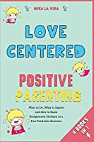 Love Centered Positive Parenting [4 in 1]: What to Do, What to Expect and How to Raise Enlightened Children in a Post Pandemic Scenario
