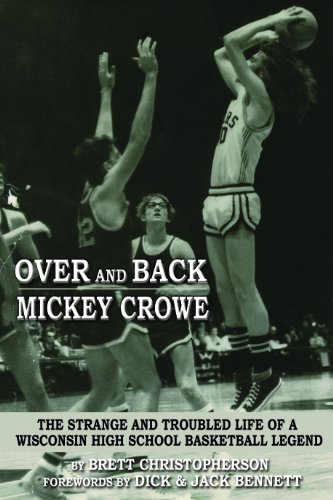 Over and Back - Mickey Crowe The Strange and Troubled Life of a Wisconsin High School Basketball Legend