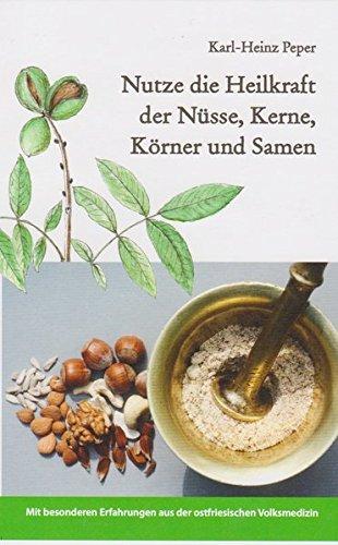 Nutze die Heilkraft der Nüsse, Kerne, Körner und Samen: Mit besonderen Erfahrungen aus der ostfriesischen Volksmedizin