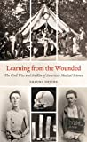 Image of Learning from the Wounded: The Civil War and the Rise of American Medical Science (Civil War America)