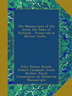 The Manuscripts of His Grace the Duke of Rutland: ...Preserved at Belvoir Castle...