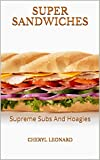 Super Sandwiches: Supreme Subs And Hoagies