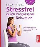 Stressfrei durch Progressive Relaxation: Mehr Gelassenheit durch Tiefenmuskelentspannung nach Jacobson