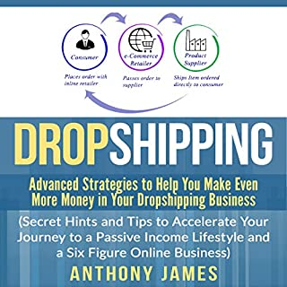 Dropshipping: Advanced Strategies to Help You Make Even More Money in Your Dropshipping Business      Secret Hints and Tips to Accelerate Your Journey to a Passive Income Lifestyle and a Six Figure Online Business              By:                                                                                                                                 Anthony James                               Narrated by:                                                                                                                                 Tim Edwards                      Length: 1 hr and 11 mins     Not rated yet     Overall 0.0