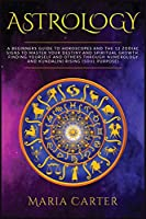 Astrology: A Beginners Guide to Horoscopes and the 12 Zodiac Signs to Master your Destiny and Spiritual Growth. Finding Yourself and Others through Numerology and Kundalini Rising (Soul purpose) (Improve Your Results, Relationships and Awake Your Spirit!)
