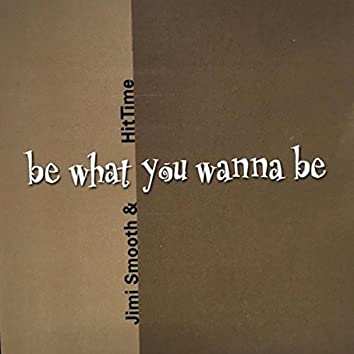 Be What You Wanna Be