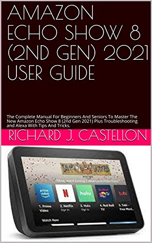 AMAZON ECHO SHOW 8 (2ND GEN) 2021 USER GUIDE : The Complete Manual For Beginners And Seniors To Master The New Amazon Echo Show 8 (2nd Gen 2021) Plus Troubleshooting ... With Tips And Tricks. (English Edition)