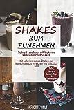 Shakes zum Zunehmen: Schnell zunehmen mit leckeren kalorienreichen Shakes - Mit kalorienreichen Shakes das Wunschgewicht erreichen und glücklich sein