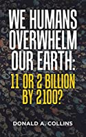 We Humans Overwhelm Our Earth: 11 or 2 Billion by 2100?