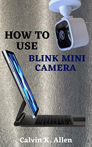 HOW TO USE BLINK MINI CAMERA: A Simple Step By Step User Guide To Master The Blink Mini Home Security Camera, Functions, Features, Set Up And Configuration ... Module for Users (English Edition)