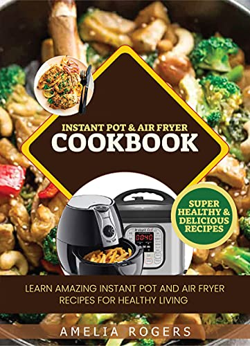 Instant Pot & Air Fryer Cookbook : Learn Amazing Instant Pot and Air Fryer Recipes for Healthy Living