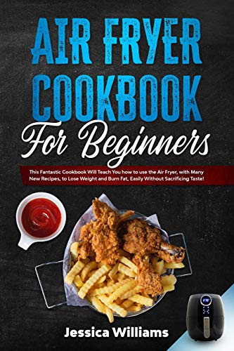 Air Fryer Cookbook for Beginners: This Fantastic Cookbook Will Teach You how to use the Air Fryer, with Many New Recipes, to Lose Weight and Burn Fat, Easily Without Sacrificing Taste!