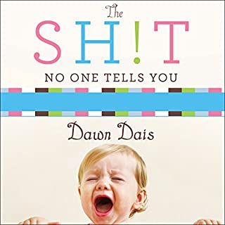 The Sh!t No One Tells You     A Guide to Surviving Your Baby's First Year              By:                                                                                                                                 Dawn Dais                               Narrated by:                                                                                                                                 Meredith Mitchell                      Length: 5 hrs and 29 mins     7 ratings     Overall 4.1