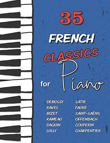 35 French Classics for Piano: Debussy, Ravel, Satie, Fauré, Rameau, Saint-Saëns, Bizet, Offenbach, Daquin, Couperin, Lully and much more