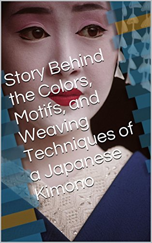 Story Behind the Colors, Motifs, and Weaving Techniques of a Japanese Kimono (English Edition)