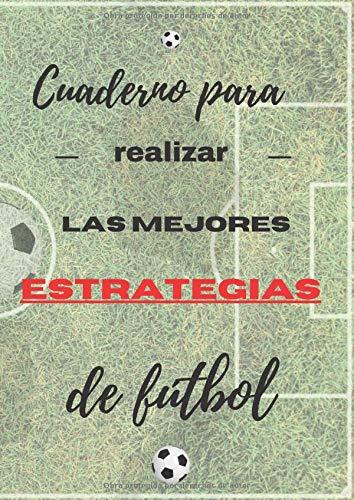 Cuaderno para realizar las mejores estrategias de fútbol: Libro de soporte para la optimización moderna del hermoso juego en el mundo del fútbol