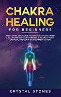 Chakra Healing for Beginners: The Complete Guide to Opening Your Third Eye, Awakening and Finding Balance Your Chakra, through Guided Meditation