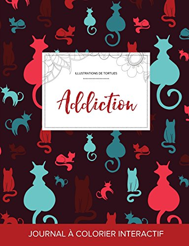 Journal de Coloration Adulte: Addiction (Illustrations de Tortues, Chats) (French Edition)