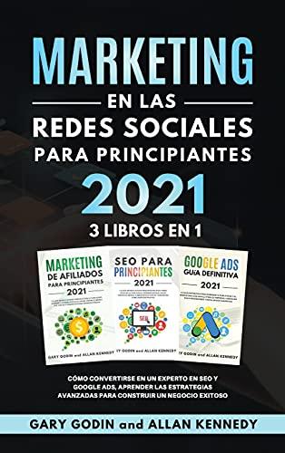 MARKETING EN LA REDES SOCIALES Para Principiantes 2021 3 LIBROS EN 1 Cómo convertirse en un experto en SEO y Google ADS, aprender las estrategias avanzadas para construir un negocio exitoso
