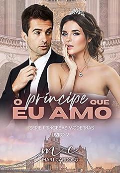 O Príncipe Que Eu Amo (Princesas Modernas Livro 2) por [M.C Mari  Cardoso]