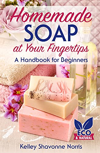 Homemade Soap at Your Fingertips: A Handbook for Beginners (Soap Making for Beginners) by [Kelley Shavonne Norris]