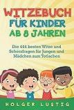 WITZEBUCH FÜR KINDER AB 8 JAHREN: Die 444 besten Witze und Scherzfragen für Jungen und Mädchen zum Totlachen