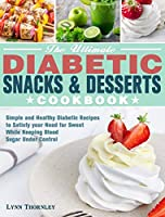 The Ultimate Diabetic Snacks and Desserts Cookbook: Simple and Healthy Diabetic Recipes to Satisfy your Need for Sweet While Keeping Blood Sugar Under Control